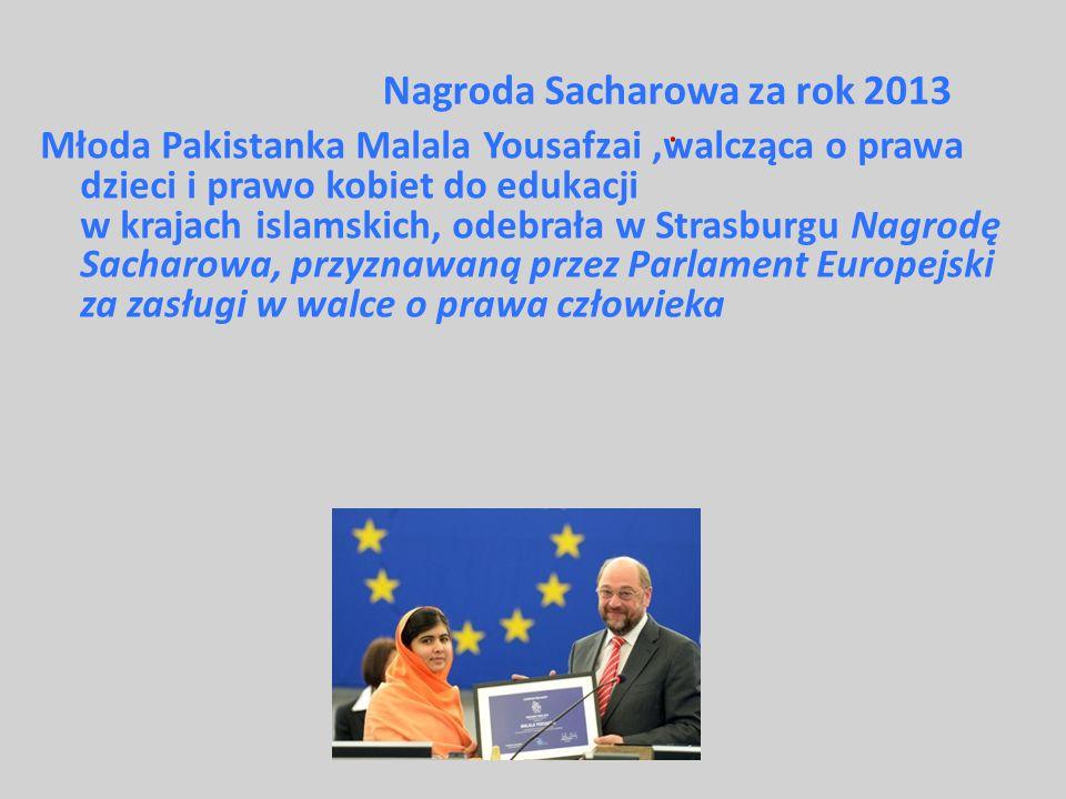 Nagroda Sacharowa za rok 2013 : Młoda Pakistanka Malala Yousafzai,walcząca o prawa dzieci i prawo kobiet do edukacji w krajach islamskich, odebrała w