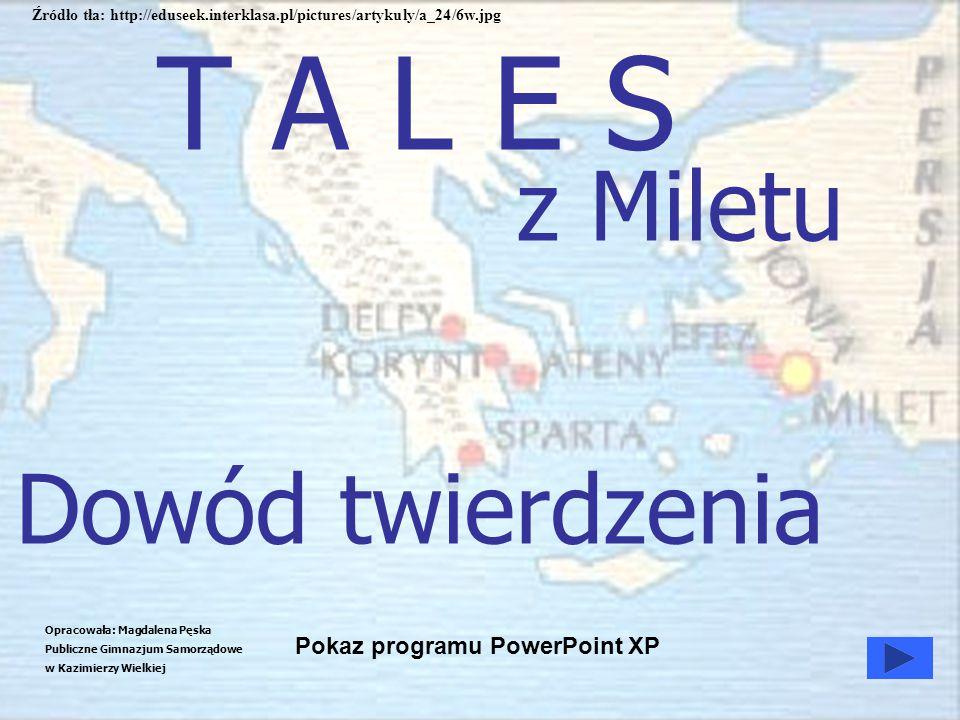 T A L E S z Miletu Opracowała: Magdalena Pęska Publiczne Gimnazjum Samorządowe w Kazimierzy Wielkiej Pokaz programu PowerPoint XP Dowód twierdzenia Źr