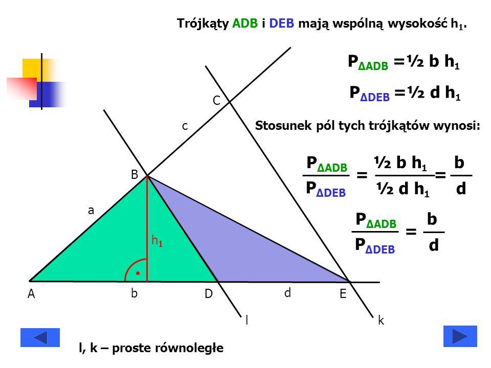 A B C DE a b c d h1h1 Trójkąty ADB i DEB mają wspólną wysokość h 1. P ΔADB =½ b h 1 P ΔDEB =½ d h 1 P ΔADB P ΔDEB = ½ b h 1 ½ d h 1 = b d P ΔADB P ΔDE