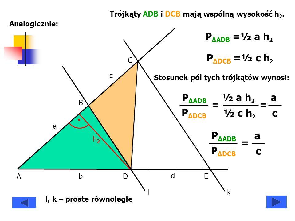 A B C DE a b c d h2h2 Trójkąty ADB i DCB mają wspólną wysokość h 2. P ΔADB =½ a h 2 P ΔDCB =½ c h 2 P ΔADB P ΔDCB = ½ a h 2 ½ c h 2 = a c P ΔADB P ΔDC