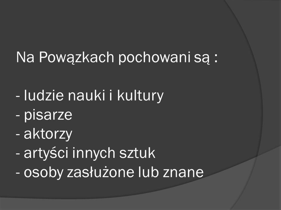 Na Powązkach pochowani są : - ludzie nauki i kultury - pisarze - aktorzy - artyści innych sztuk - osoby zasłużone lub znane