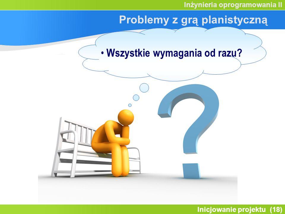 Inicjowanie projektu (18) Inżynieria oprogramowania II Problemy z grą planistyczną Wszystkie wymagania od razu?