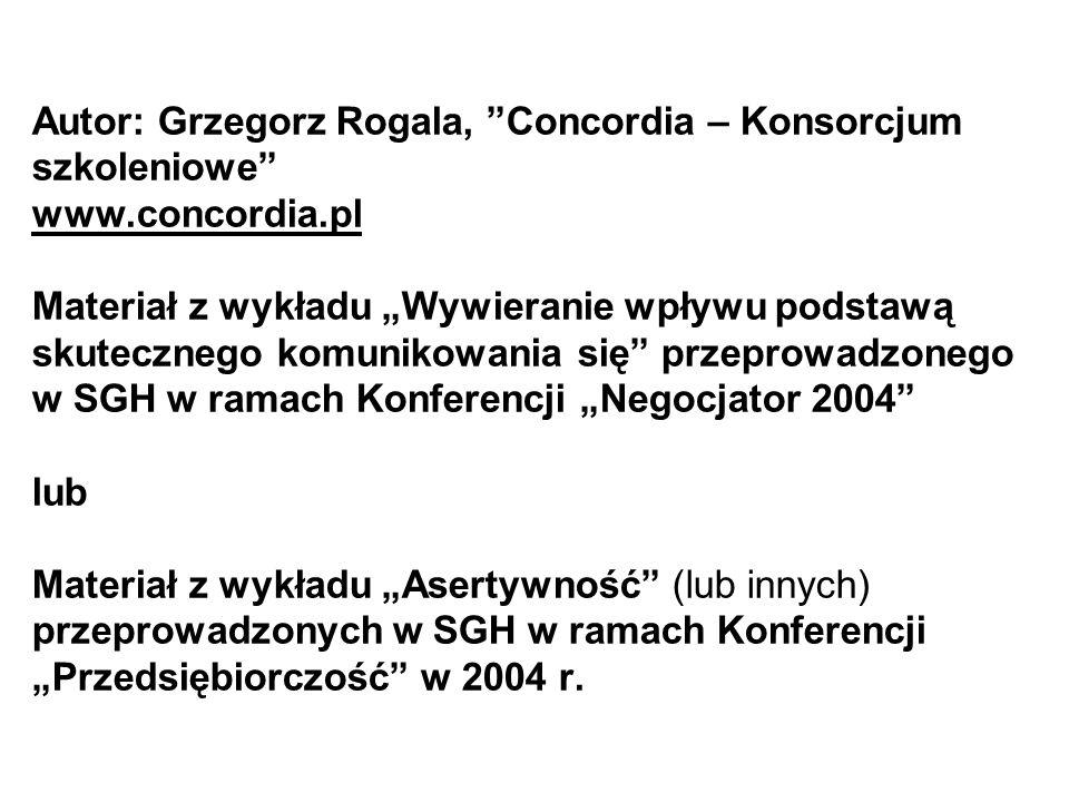 """Autor: Grzegorz Rogala, """"Concordia – Konsorcjum szkoleniowe"""" www.concordia.pl Materiał z wykładu """"Wywieranie wpływu podstawą skutecznego komunikowania"""