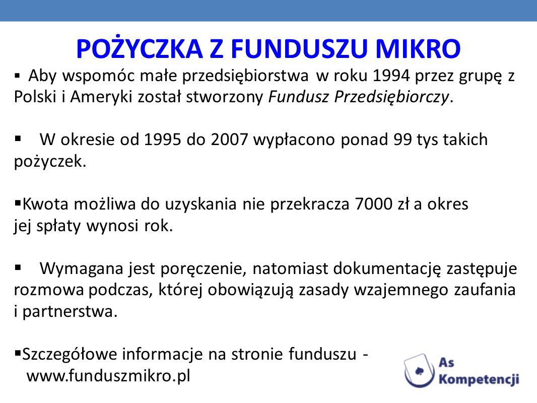 POŻYCZKA Z FUNDUSZU MIKRO  Aby wspomóc małe przedsiębiorstwa w roku 1994 przez grupę z Polski i Ameryki został stworzony Fundusz Przedsiębiorczy.