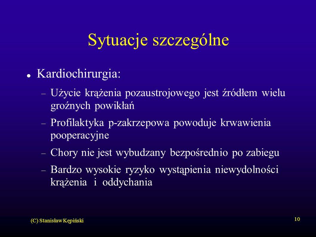 (C) Stanisław Kępiński 10 Sytuacje szczególne Kardiochirurgia:  Użycie krążenia pozaustrojowego jest źródłem wielu groźnych powikłań  Profilaktyka p-zakrzepowa powoduje krwawienia pooperacyjne  Chory nie jest wybudzany bezpośrednio po zabiegu  Bardzo wysokie ryzyko wystąpienia niewydolności krążenia i oddychania