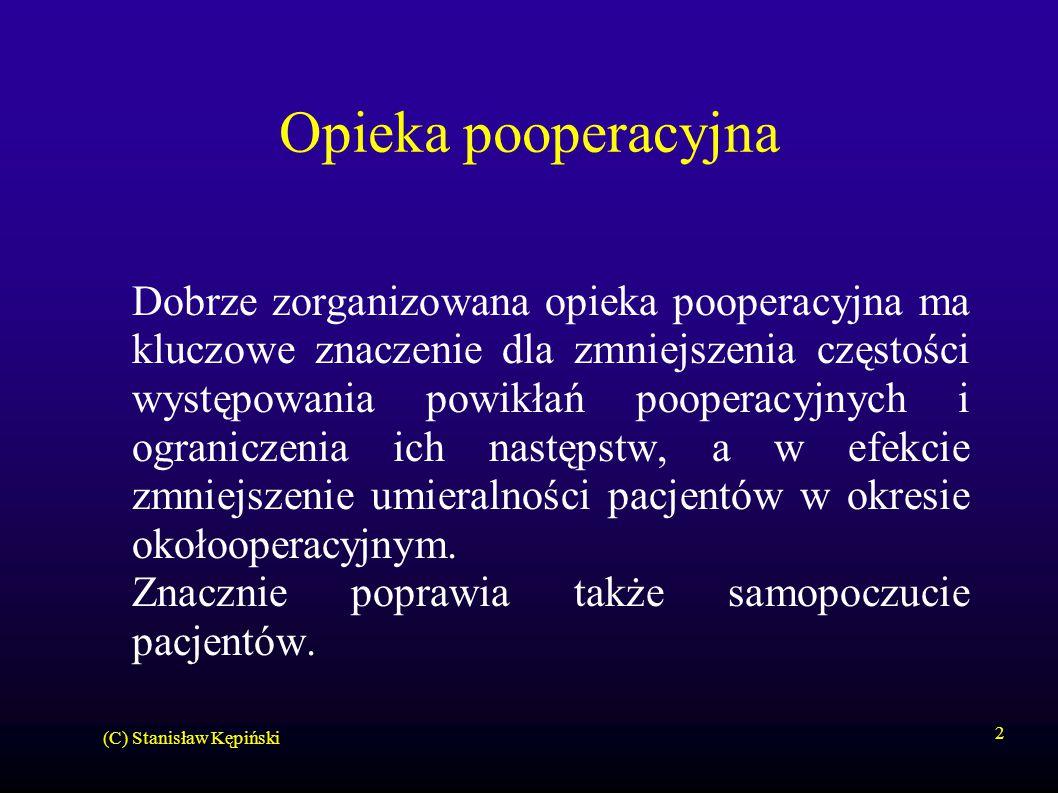 (C) Stanisław Kępiński 2 Opieka pooperacyjna Dobrze zorganizowana opieka pooperacyjna ma kluczowe znaczenie dla zmniejszenia częstości występowania powikłań pooperacyjnych i ograniczenia ich następstw, a w efekcie zmniejszenie umieralności pacjentów w okresie okołooperacyjnym.