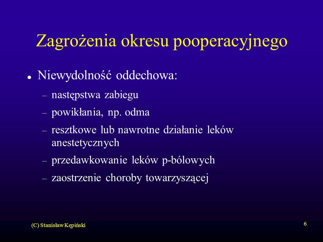 (C) Stanisław Kępiński 6 Zagrożenia okresu pooperacyjnego Niewydolność oddechowa:  następstwa zabiegu  powikłania, np. odma  resztkowe lub nawrotne