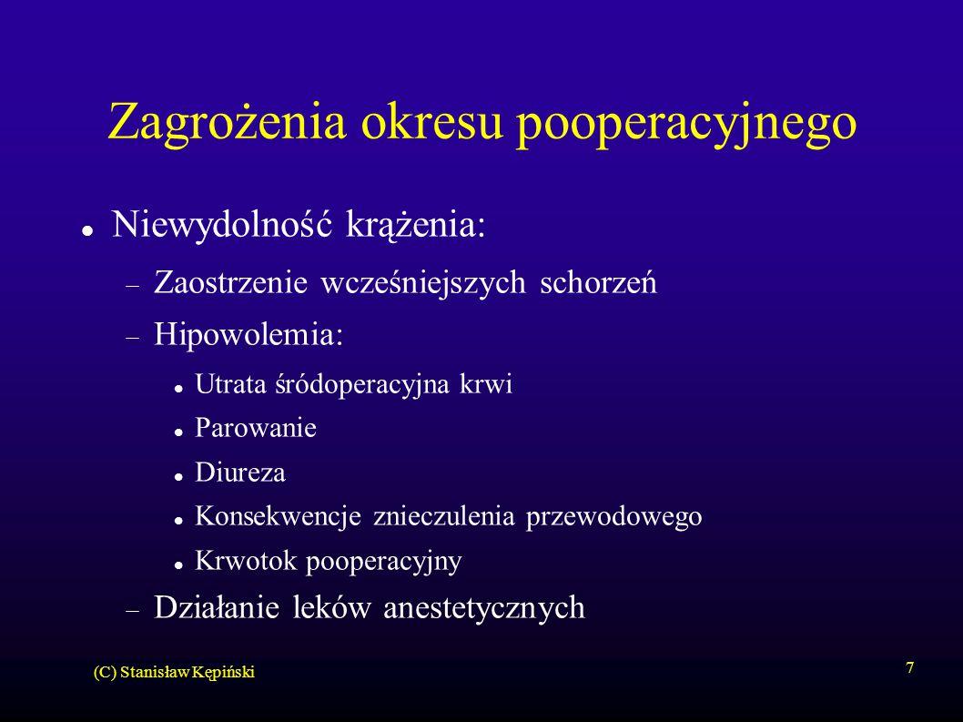 (C) Stanisław Kępiński 7 Zagrożenia okresu pooperacyjnego Niewydolność krążenia:  Zaostrzenie wcześniejszych schorzeń  Hipowolemia: Utrata śródoperacyjna krwi Parowanie Diureza Konsekwencje znieczulenia przewodowego Krwotok pooperacyjny  Działanie leków anestetycznych