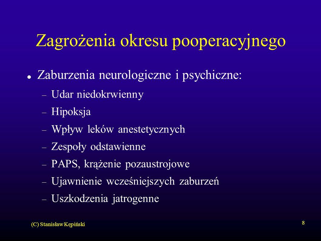 (C) Stanisław Kępiński 8 Zagrożenia okresu pooperacyjnego Zaburzenia neurologiczne i psychiczne:  Udar niedokrwienny  Hipoksja  Wpływ leków anestetycznych  Zespoły odstawienne  PAPS, krążenie pozaustrojowe  Ujawnienie wcześniejszych zaburzeń  Uszkodzenia jatrogenne