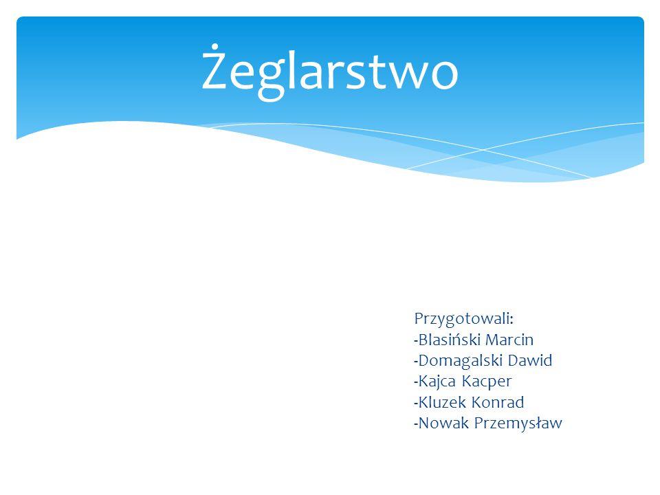 Przygotowali: -Blasiński Marcin -Domagalski Dawid -Kajca Kacper -Kluzek Konrad -Nowak Przemysław Żeglarstwo