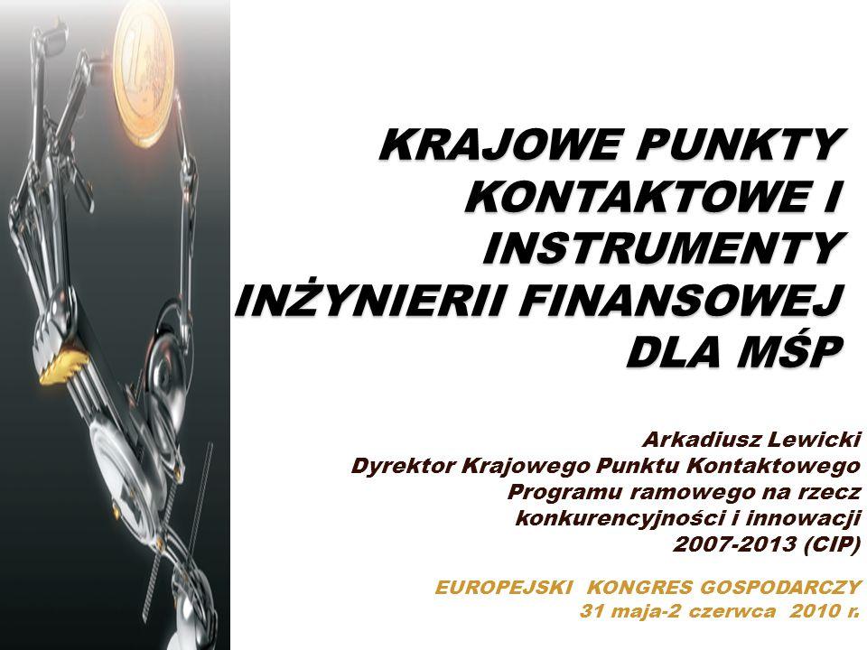 KRAJOWE PUNKTY KONTAKTOWE I INSTRUMENTY INŻYNIERII FINANSOWEJ DLA MŚP Arkadiusz Lewicki Dyrektor Krajowego Punktu Kontaktowego Programu ramowego na rzecz konkurencyjności i innowacji 2007-2013 (CIP) EUROPEJSKI KONGRES GOSPODARCZY 31 maja-2 czerwca 2010 r.