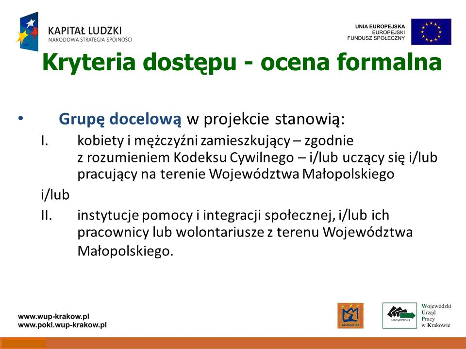 Kryteria dostępu - ocena formalna Grupę docelową w projekcie stanowią: I.kobiety i mężczyźni zamieszkujący – zgodnie z rozumieniem Kodeksu Cywilnego – i/lub uczący się i/lub pracujący na terenie Województwa Małopolskiego i/lub II.