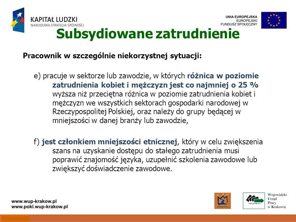 Subsydiowane zatrudnienie Pracownik w szczególnie niekorzystnej sytuacji: e) pracuje w sektorze lub zawodzie, w których różnica w poziomie zatrudnienia kobiet i mężczyzn jest co najmniej o 25 % wyższa niż przeciętna różnica w poziomie zatrudnienia kobiet i mężczyzn we wszystkich sektorach gospodarki narodowej w Rzeczypospolitej Polskiej, oraz należy do grupy będącej w mniejszości w danej branży lub zawodzie, f) jest członkiem mniejszości etnicznej, który w celu zwiększenia szans na uzyskanie dostępu do stałego zatrudnienia musi poprawić znajomość języka, uzupełnić szkolenia zawodowe lub zwiększyć doświadczenie zawodowe.