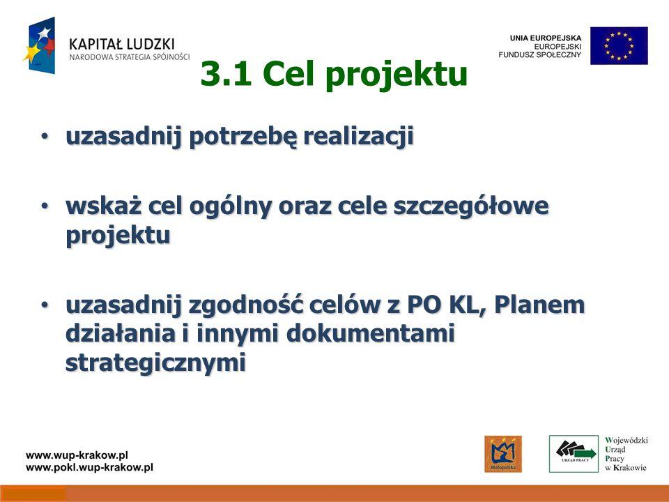 3.1 Cel projektu uzasadnij potrzebę realizacji uzasadnij potrzebę realizacji wskaż cel ogólny oraz cele szczegółowe projektu wskaż cel ogólny oraz cele szczegółowe projektu uzasadnij zgodność celów z PO KL, Planem działania i innymi dokumentami strategicznymi uzasadnij zgodność celów z PO KL, Planem działania i innymi dokumentami strategicznymi