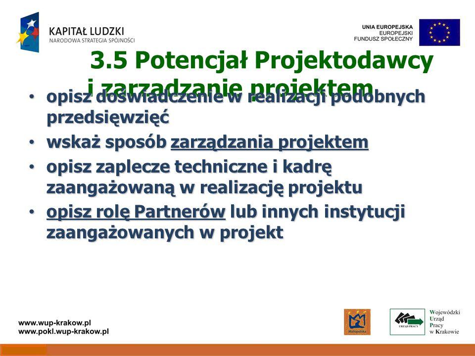 3.5 Potencjał Projektodawcy i zarządzanie projektem opisz doświadczenie w realizacji podobnych przedsięwzięć opisz doświadczenie w realizacji podobnych przedsięwzięć wskaż sposób zarządzania projektem wskaż sposób zarządzania projektem opisz zaplecze techniczne i kadrę zaangażowaną w realizację projektu opisz zaplecze techniczne i kadrę zaangażowaną w realizację projektu opisz rolę Partnerów lub innych instytucji zaangażowanych w projekt opisz rolę Partnerów lub innych instytucji zaangażowanych w projekt