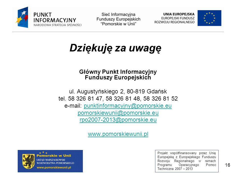 Projekt współfinansowany przez Unię Europejską z Europejskiego Funduszu Rozwoju Regionalnego w ramach Programu Operacyjnego Pomoc Techniczna 2007 – 2013 16 Dziękuję za uwagę Główny Punkt Informacyjny Funduszy Europejskich ul.