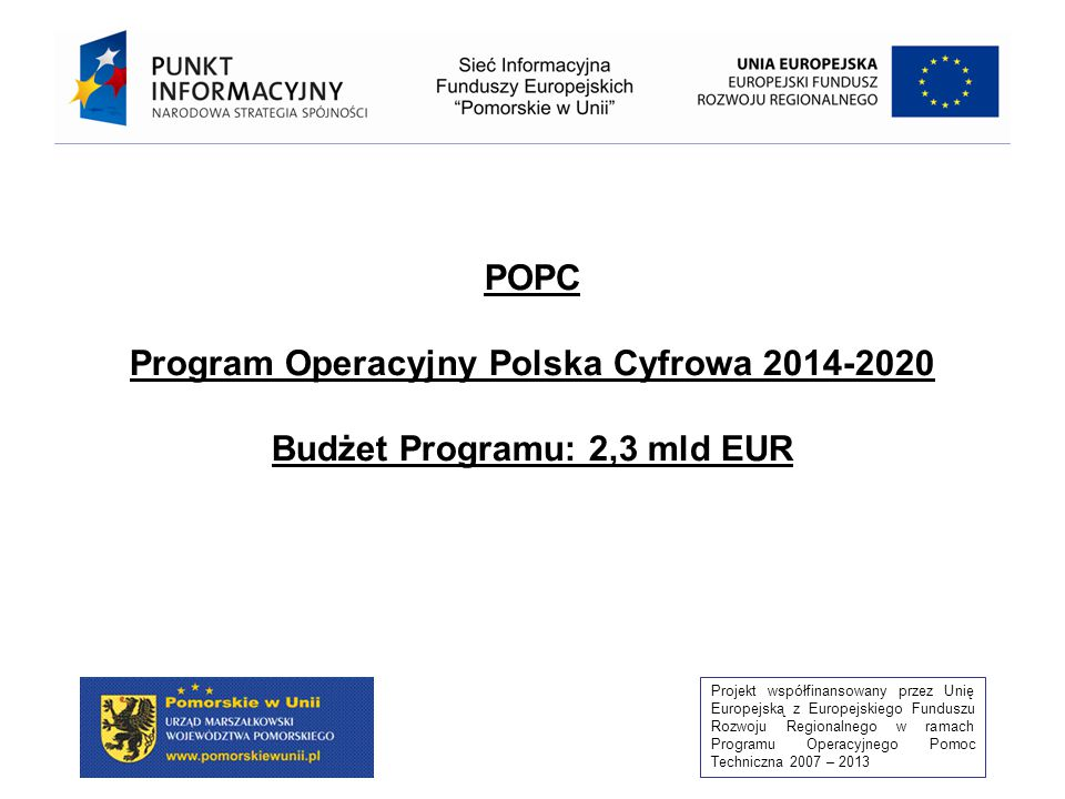 Projekt współfinansowany przez Unię Europejską z Europejskiego Funduszu Rozwoju Regionalnego w ramach Programu Operacyjnego Pomoc Techniczna 2007 – 2013 POPC Program Operacyjny Polska Cyfrowa 2014-2020 Budżet Programu: 2,3 mld EUR