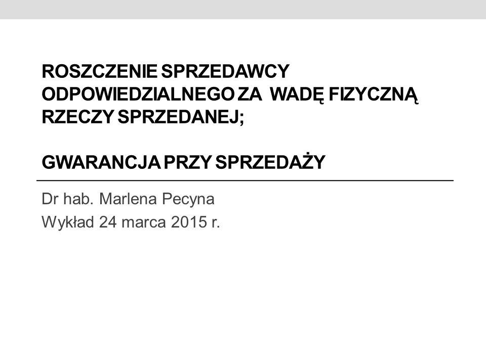 ROSZCZENIE SPRZEDAWCY ODPOWIEDZIALNEGO ZA WADĘ FIZYCZNĄ RZECZY SPRZEDANEJ; GWARANCJA PRZY SPRZEDAŻY Dr hab. Marlena Pecyna Wykład 24 marca 2015 r.