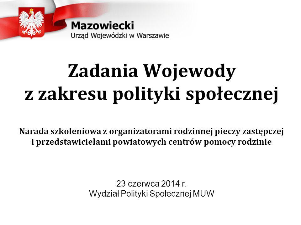 Zadania Wojewody z zakresu polityki społecznej Narada szkoleniowa z organizatorami rodzinnej pieczy zastępczej i przedstawicielami powiatowych centrów pomocy rodzinie 23 czerwca 2014 r.
