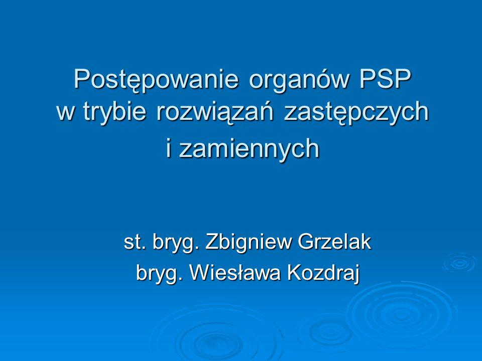 Postępowanie organów PSP w trybie rozwiązań zastępczych i zamiennych st. bryg. Zbigniew Grzelak bryg. Wiesława Kozdraj