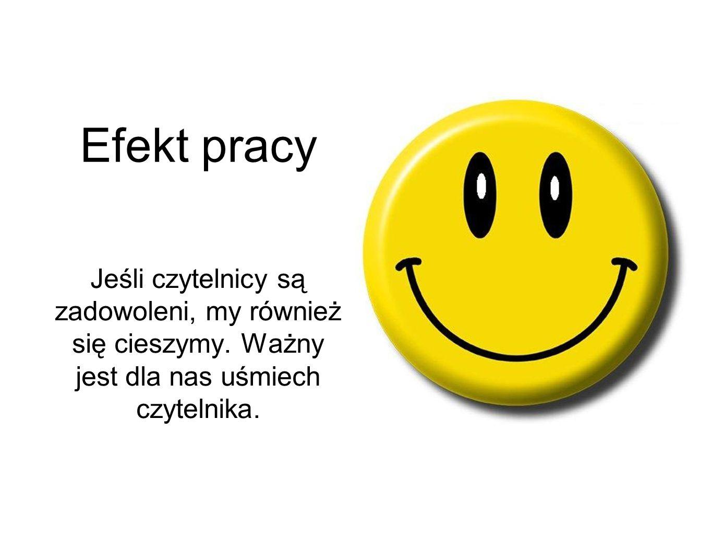 Efekt pracy Jeśli czytelnicy są zadowoleni, my również się cieszymy. Ważny jest dla nas uśmiech czytelnika.