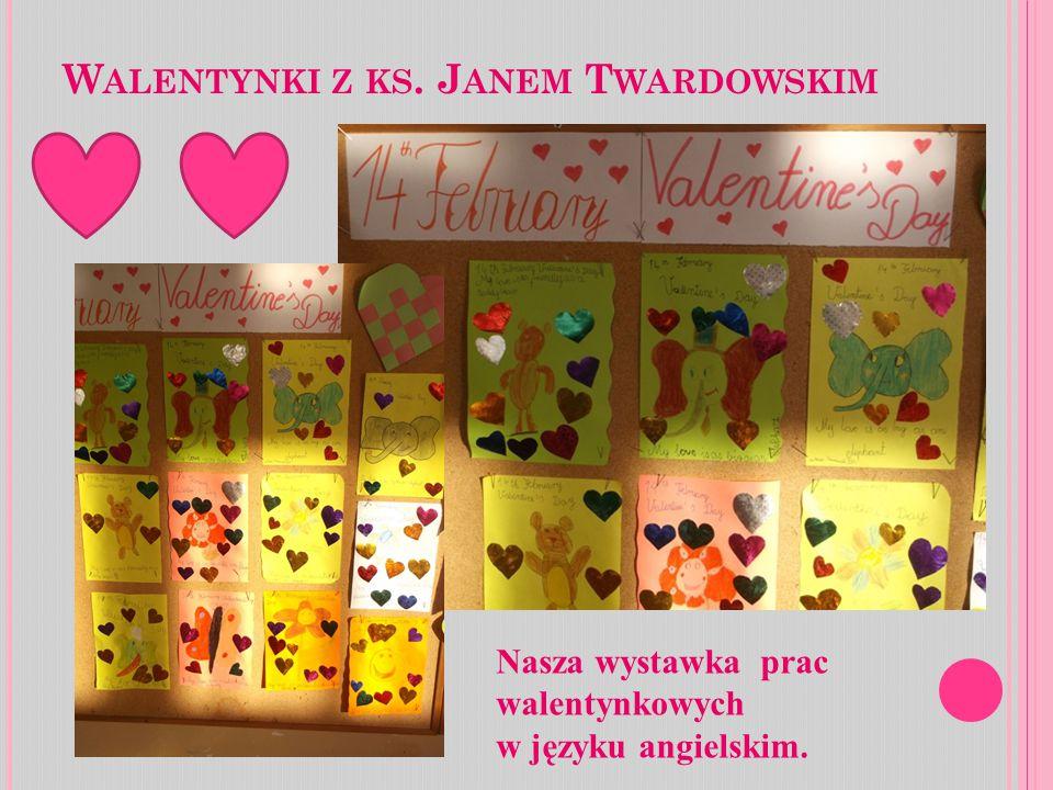 W ALENTYNKI Z KS. J ANEM T WARDOWSKIM Nasza wystawka prac walentynkowych w języku angielskim.