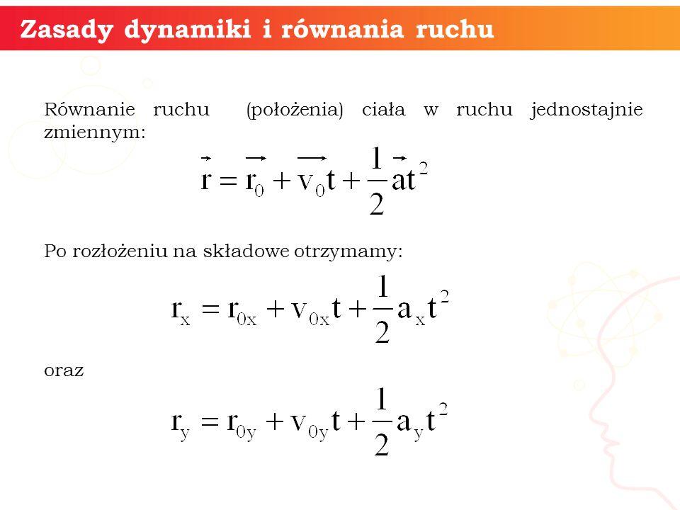 Równanie ruchu (położenia) ciała w ruchu jednostajnie zmiennym: Po rozłożeniu na składowe otrzymamy: oraz informatyka + 9 Zasady dynamiki i równania r