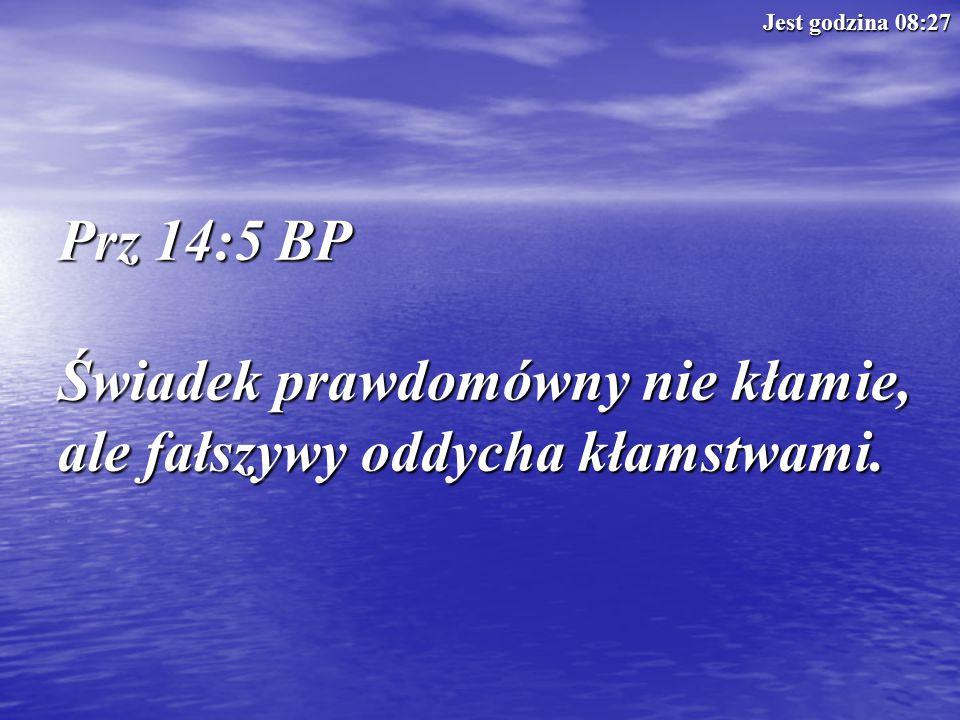 Prz 14:5 BP Świadek prawdomówny nie kłamie, ale fałszywy oddycha kłamstwami. Jest godzina 08:29