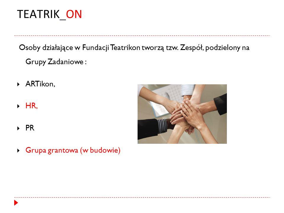 TEATRIK_ON Osoby działające w Fundacji Teatrikon tworzą tzw. Zespół, podzielony na Grupy Zadaniowe :  ARTikon,  HR,  PR  Grupa grantowa (w budowie