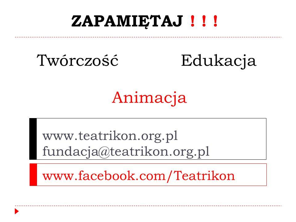 www.teatrikon.org.pl fundacja@teatrikon.org.pl www.facebook.com/Teatrikon ZAPAMIĘTAJ ! ! ! Twórczość Animacja Edukacja