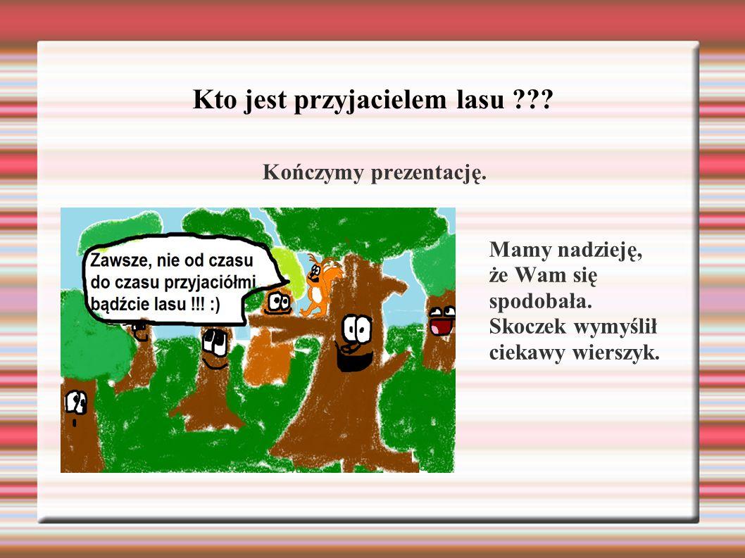 Kto jest przyjacielem lasu ??? Kończymy prezentację.  Mamy nadzieję, że Wam się spodobała. Skoczek wymyślił ciekawy wierszyk.