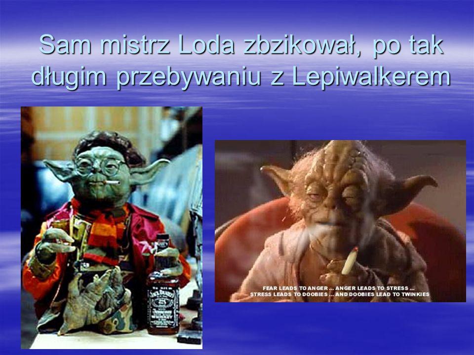 Sam mistrz Loda zbzikował, po tak długim przebywaniu z Lepiwalkerem