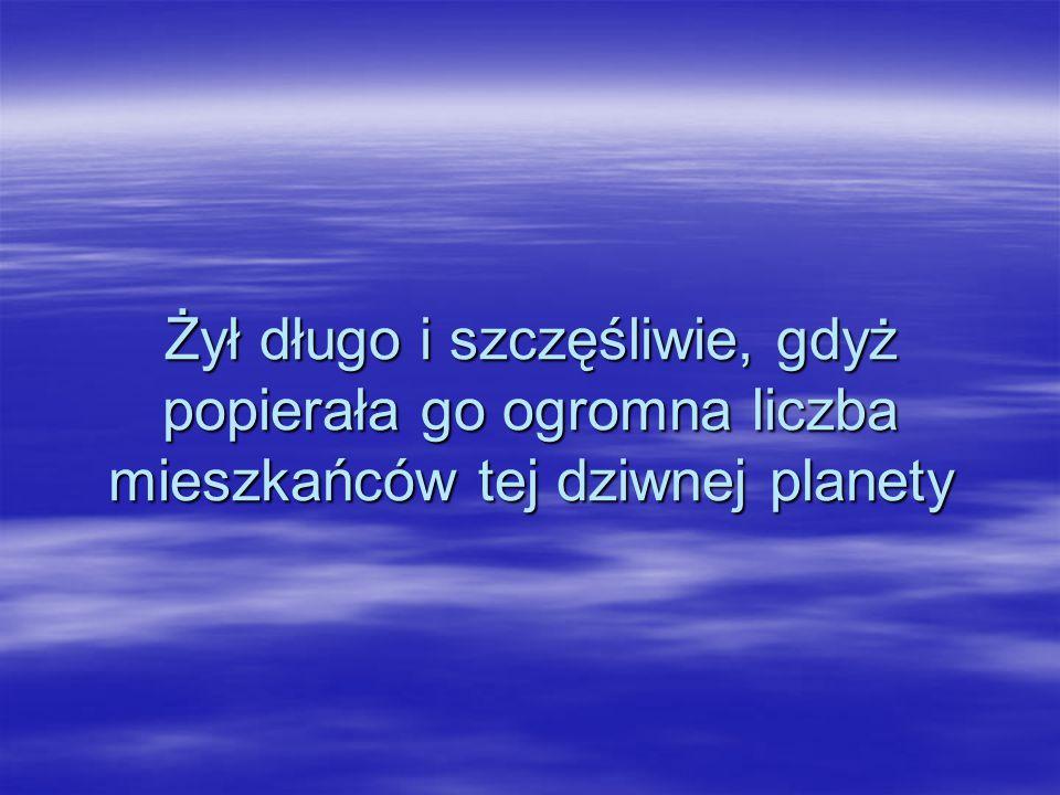 Żył długo i szczęśliwie, gdyż popierała go ogromna liczba mieszkańców tej dziwnej planety