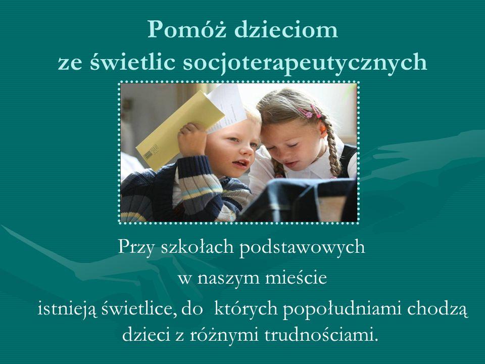 Pomóż dzieciom ze świetlic socjoterapeutycznych Przy szkołach podstawowych w naszym mieście istnieją świetlice, do których popołudniami chodzą dzieci
