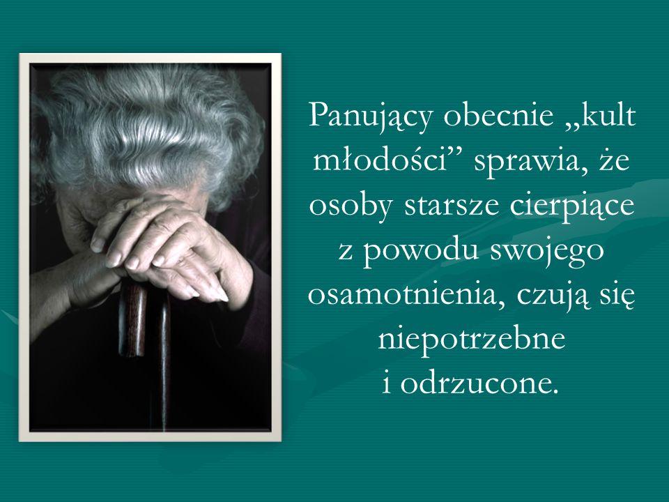 """Panujący obecnie """"kult młodości sprawia, że osoby starsze cierpiące z powodu swojego osamotnienia, czują się niepotrzebne i odrzucone."""