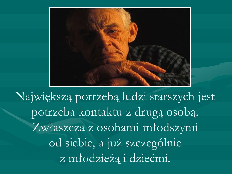 Największą potrzebą ludzi starszych jest potrzeba kontaktu z drugą osobą. Zwłaszcza z osobami młodszymi od siebie, a już szczególnie z młodzieżą i dzi
