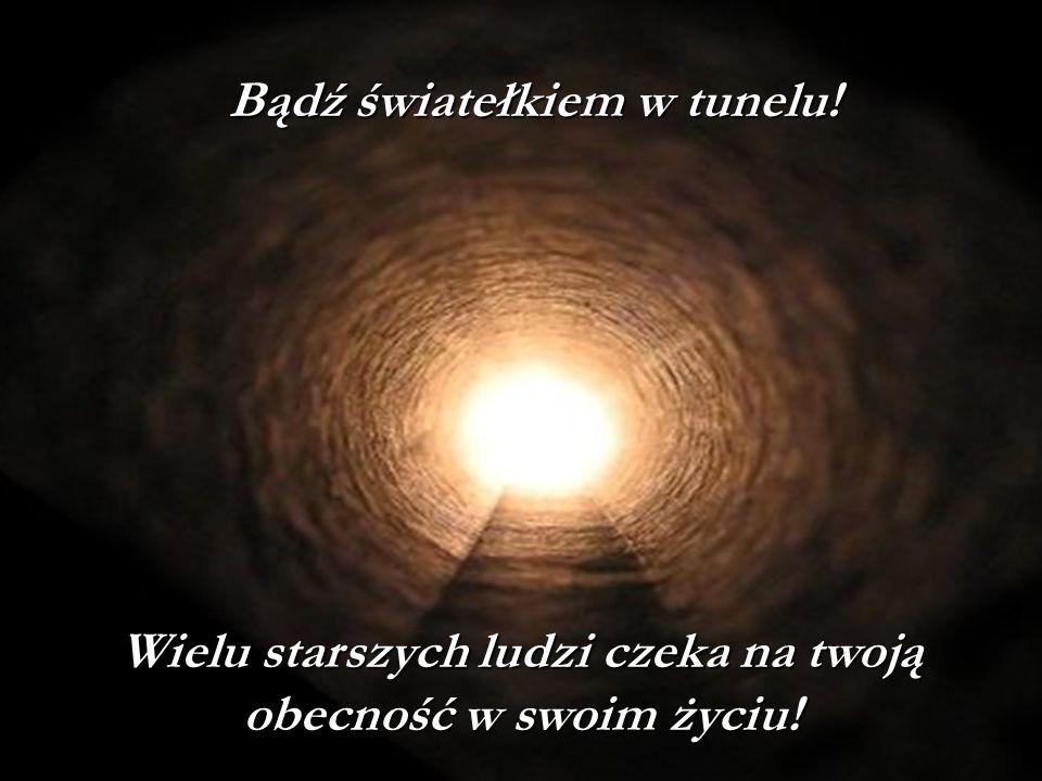 Bądź światełkiem w tunelu! Wielu starszych ludzi czeka na twoją obecność w swoim życiu!