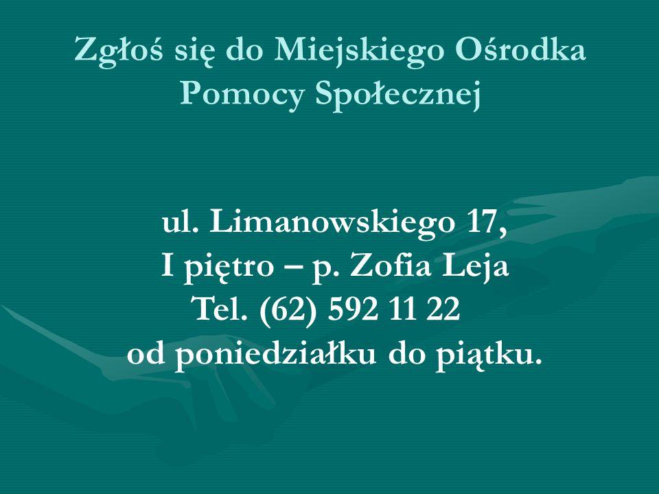 Zgłoś się do Miejskiego Ośrodka Pomocy Społecznej ul. Limanowskiego 17, I piętro – p. Zofia Leja Tel. (62) 592 11 22 od poniedziałku do piątku.