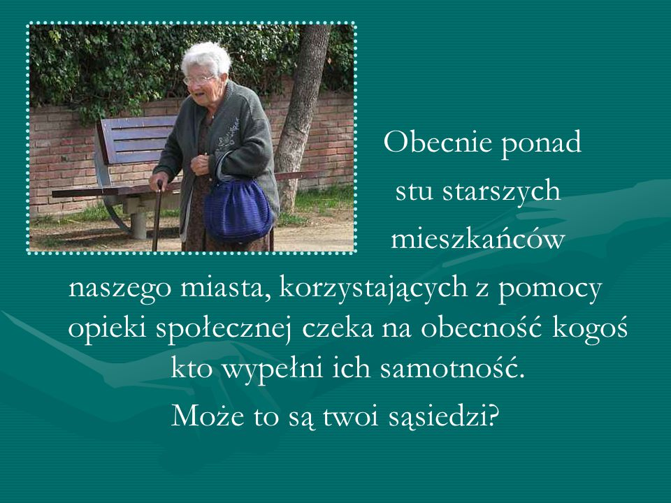 Obecnie ponad stu starszych mieszkańców naszego miasta, korzystających z pomocy opieki społecznej czeka na obecność kogoś kto wypełni ich samotność. M