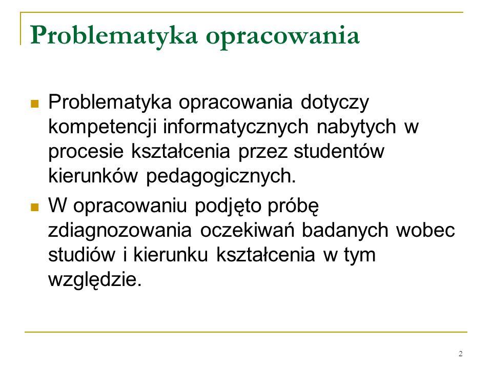 2 Problematyka opracowania Problematyka opracowania dotyczy kompetencji informatycznych nabytych w procesie kształcenia przez studentów kierunków pedagogicznych.