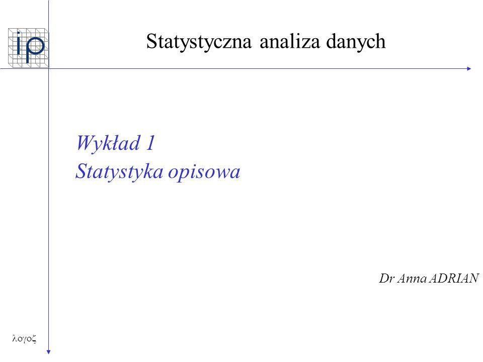  Statystyka Opisowa Wyróżnia się następujące grupy parametrów statystycznych: Miary położenia (klasyczne i pozycyjne) Miary zmienności Miary asymetrii i koncentracji Graficzna interpretacja statystyk