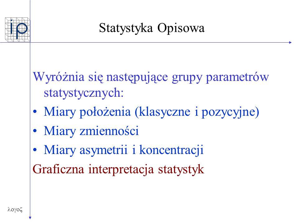  Statystyka Opisowa Wyróżnia się następujące grupy parametrów statystycznych: Miary położenia (klasyczne i pozycyjne) Miary zmienności Miary asyme