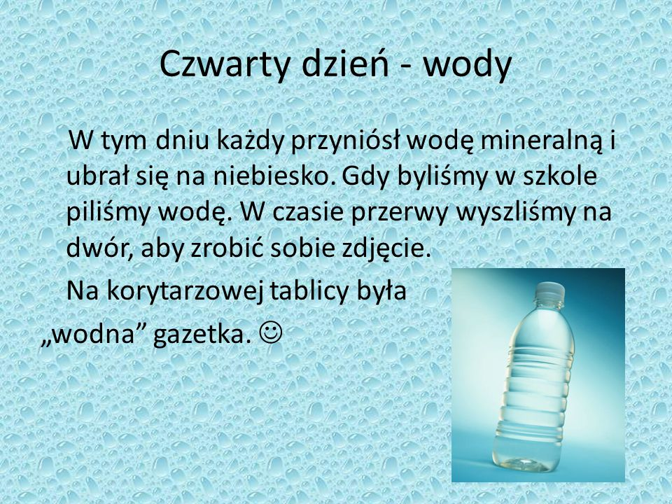 Czwarty dzień - wody W tym dniu każdy przyniósł wodę mineralną i ubrał się na niebiesko. Gdy byliśmy w szkole piliśmy wodę. W czasie przerwy wyszliśmy