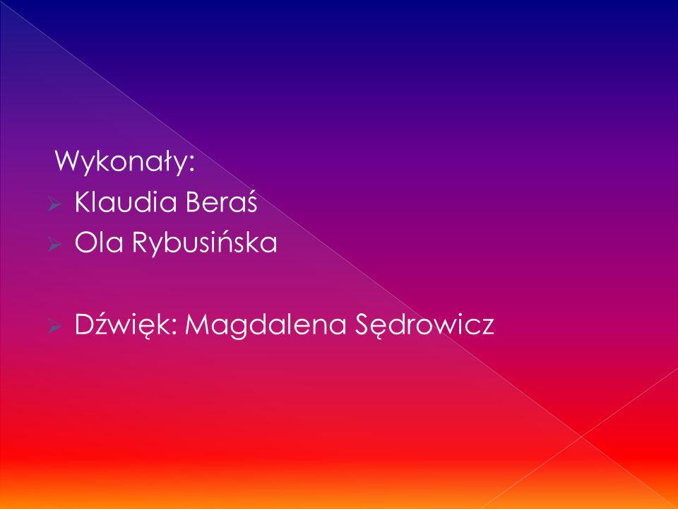 Wykonały:  Klaudia Beraś  Ola Rybusińska  Dźwięk: Magdalena Sędrowicz