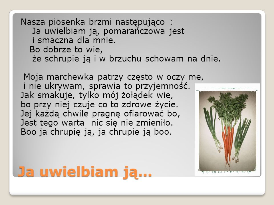 Ja uwielbiam ją… Nasza piosenka brzmi następująco : Ja uwielbiam ją, pomarańczowa jest i smaczna dla mnie.