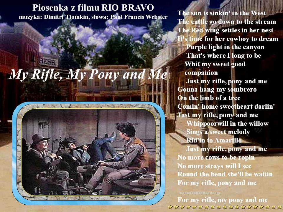 Piosenka z filmu RIO BRAVO muzyka: Dimitri Tiomkin, słowa: Paul Francis Webster The sun is sinkin in the West The cattle go down to the stream The Red wing settles in her nest It s time for her cowboy to dream Purple light in the canyon That s where I long to be Whit my sweet good companion Just my rifle, pony and me Gonna hang my sombrero On the limb of a tree Comin home sweetheart darlin Just my rifle, pony and me Whippoorwill in the willow Sings a sweet melody Rid in to Amarillo Just my rifle, pony and me No more cows to be ropin No more strays will I see Round the bend she ll be waitin For my rifle, pony and me.......................