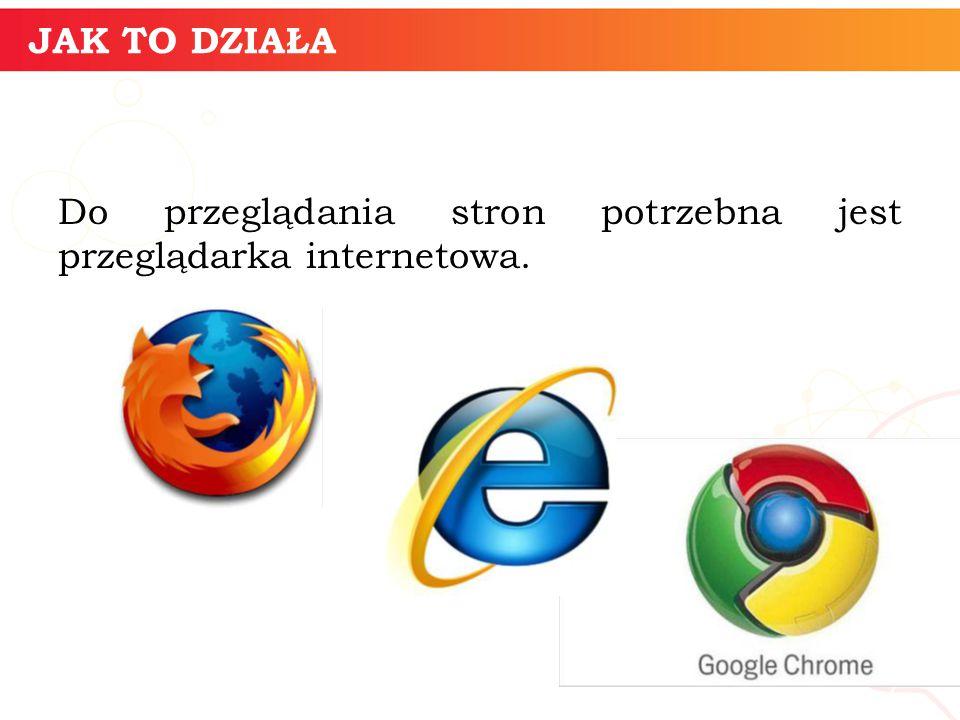 JAK TO DZIAŁA Do przeglądania stron potrzebna jest przeglądarka internetowa. informatyka + 7