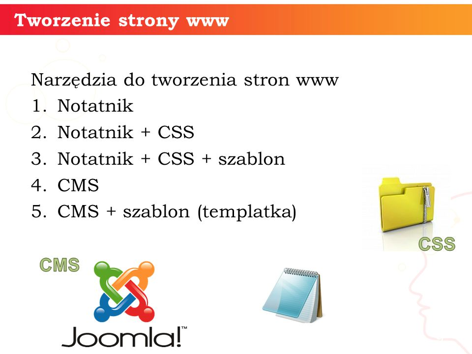Narzędzia do tworzenia stron www 1.Notatnik 2.Notatnik + CSS 3.Notatnik + CSS + szablon 4.CMS 5.CMS + szablon (templatka) informatyka + 9 Tworzenie strony www