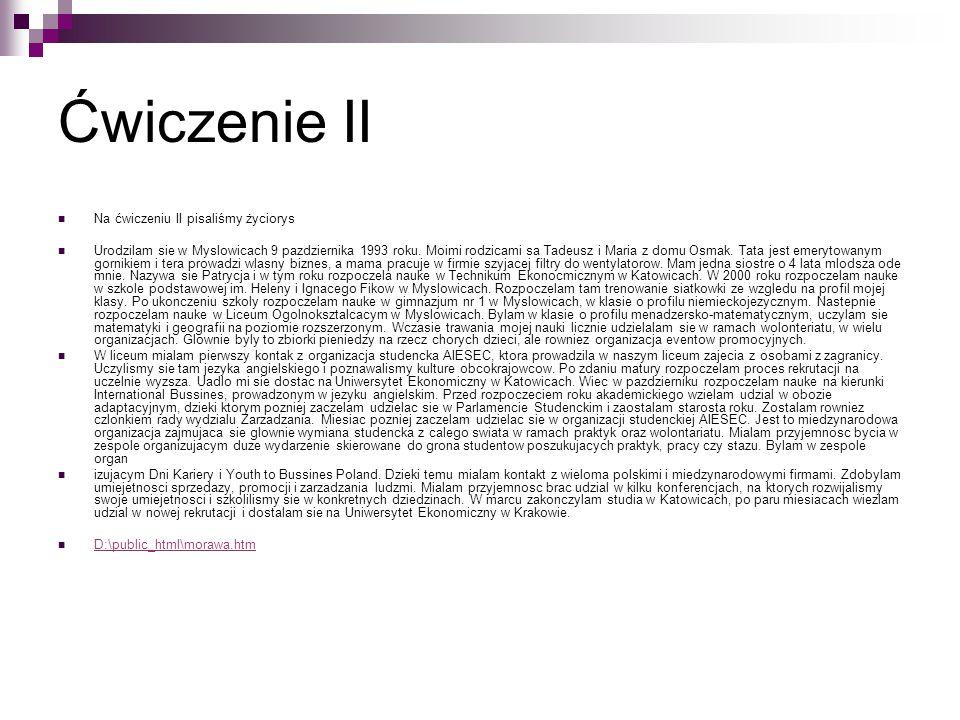 Ćwiczenie II Na ćwiczeniu II pisaliśmy życiorys Urodzilam sie w Myslowicach 9 pazdziernika 1993 roku. Moimi rodzicami sa Tadeusz i Maria z domu Osmak.