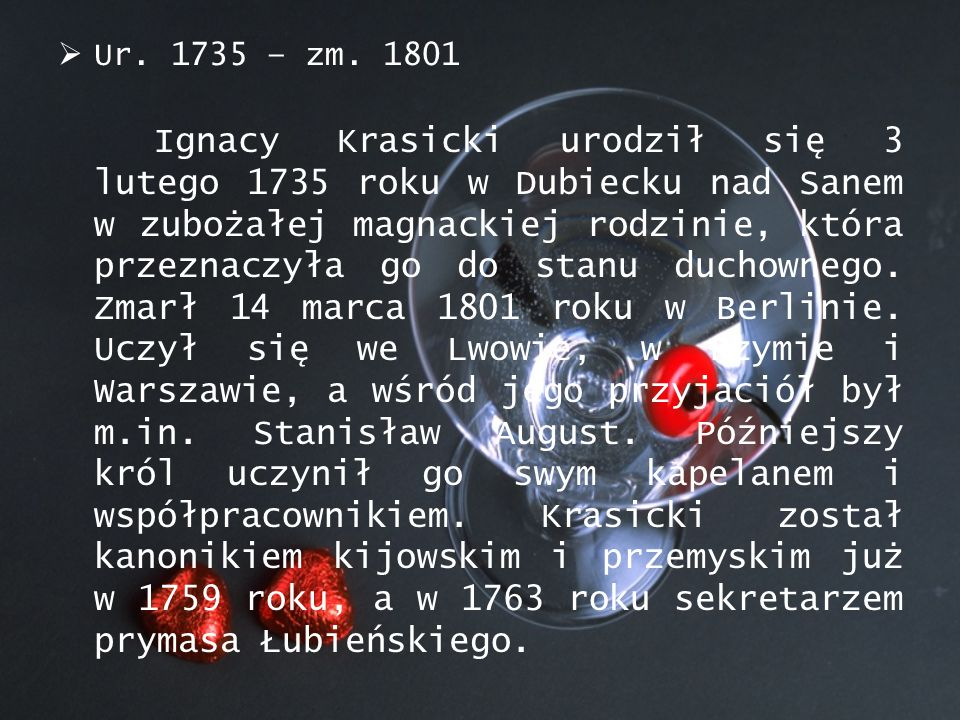  Ur. 1735 – zm. 1801 Ignacy Krasicki urodził się 3 lutego 1735 roku w Dubiecku nad Sanem w zubożałej magnackiej rodzinie, która przeznaczyła go do st